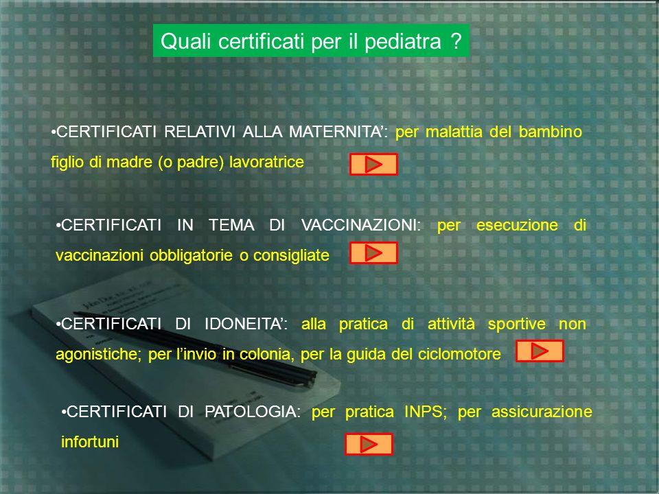 Quali certificati per il pediatra ? CERTIFICATI RELATIVI ALLA MATERNITA: per malattia del bambino figlio di madre (o padre) lavoratrice CERTIFICATI IN