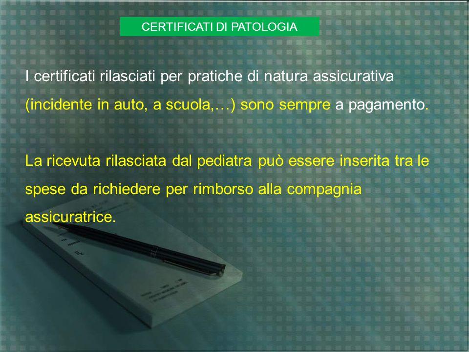 CERTIFICATI DI PATOLOGIA I certificati rilasciati per pratiche di natura assicurativa (incidente in auto, a scuola,…) sono sempre a pagamento. La rice