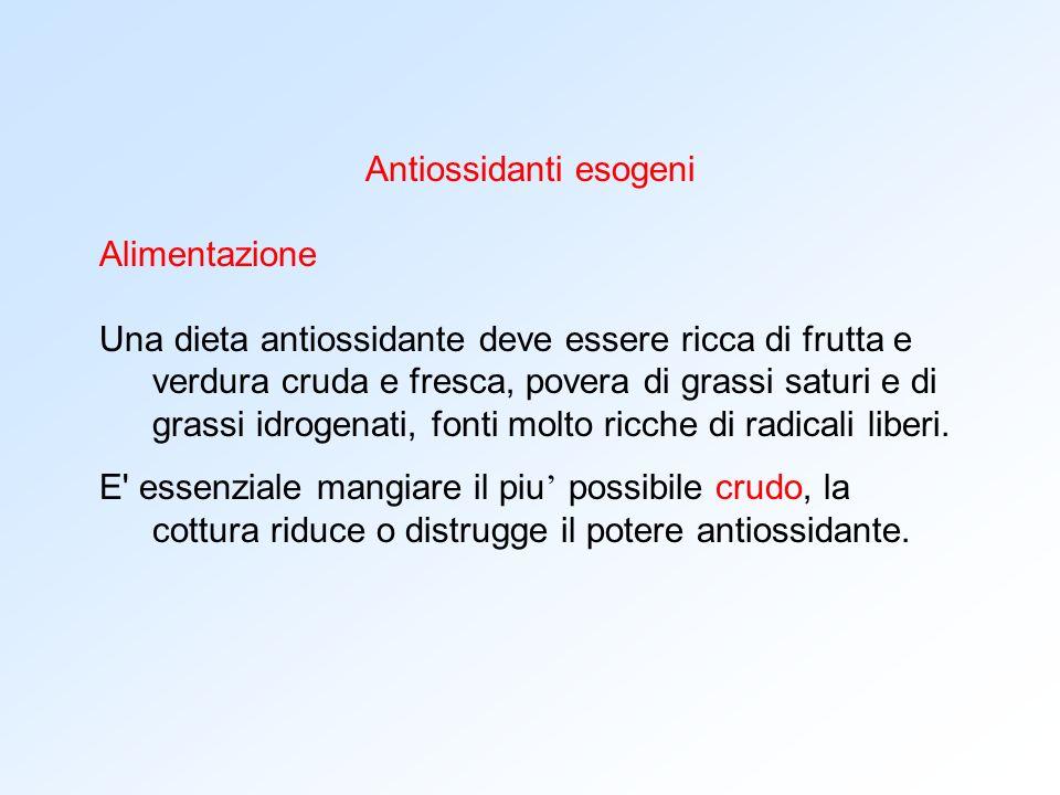Antiossidanti esogeni Alimentazione Una dieta antiossidante deve essere ricca di frutta e verdura cruda e fresca, povera di grassi saturi e di grassi