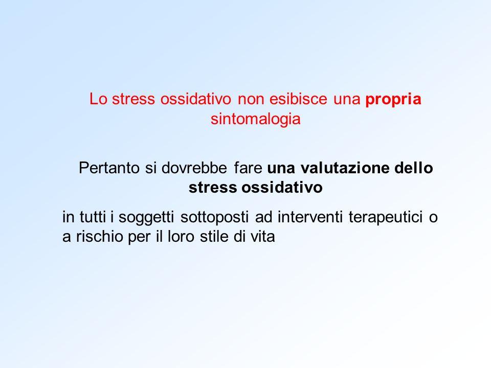 Lo stress ossidativo non esibisce una propria sintomalogia Pertanto si dovrebbe fare una valutazione dello stress ossidativo in tutti i soggetti sotto