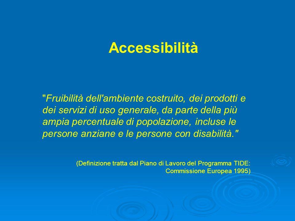 Accessibilità Fruibilità dell ambiente costruito, dei prodotti e dei servizi di uso generale, da parte della più ampia percentuale di popolazione, incluse le persone anziane e le persone con disabilità. (Definizione tratta dal Piano di Lavoro del Programma TIDE: Commissione Europea 1995)