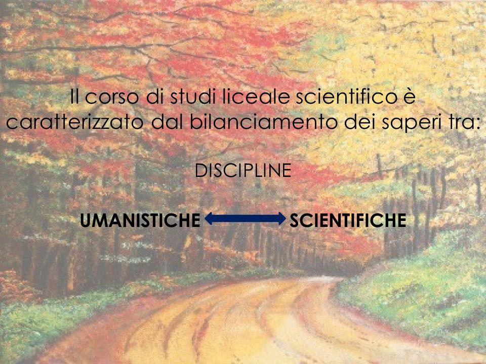 Il corso di studi liceale scientifico è caratterizzato dal bilanciamento dei saperi tra: DISCIPLINE UMANISTICHE SCIENTIFICHE