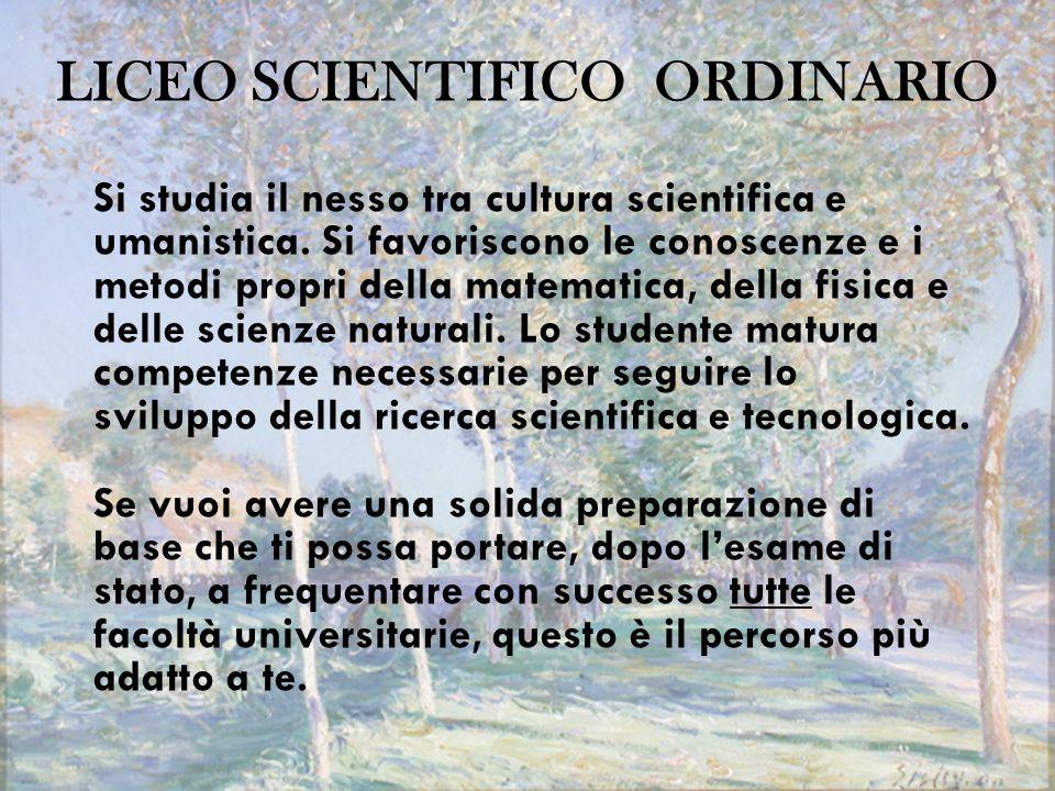 LICEO SCIENTIFICO ORDINARIO Si studia il nesso tra cultura scientifica e umanistica. Si favoriscono le conoscenze e i metodi propri della matematica,