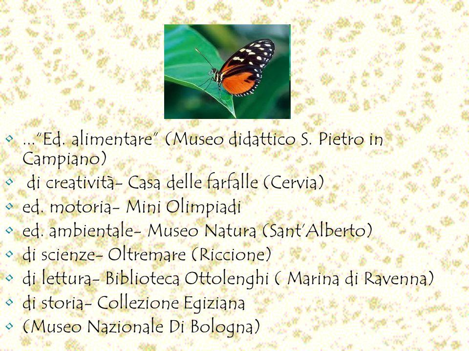 ...Ed. alimentare (Museo didattico S. Pietro in Campiano) di creatività- Casa delle farfalle (Cervia) ed. motoria- Mini Olimpiadi ed. ambientale- Muse