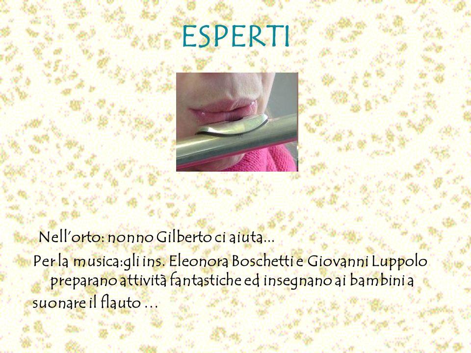 ESPERTI Nellorto: nonno Gilberto ci aiuta... Per la musica:gli ins. Eleonora Boschetti e Giovanni Luppolo preparano attività fantastiche ed insegnano