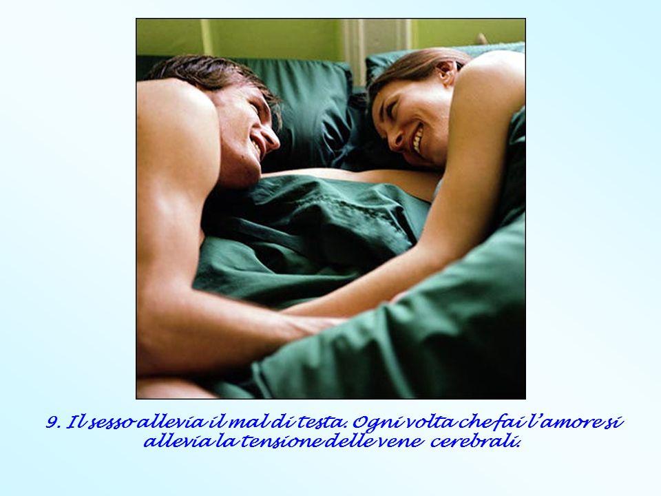 9. Il sesso allevia il mal di testa. Ogni volta che fai lamore si allevia la tensione delle vene cerebrali.