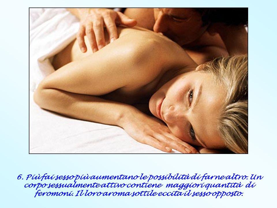6. Più fai sesso più aumentano le possibilità di farne altro. Un corpo sessualmente attivo contiene maggiori quantità di feromoni. Il loro aroma sotti