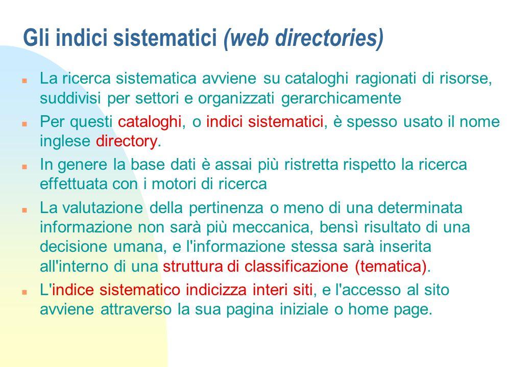 Gli indici sistematici (web directories) n La ricerca sistematica avviene su cataloghi ragionati di risorse, suddivisi per settori e organizzati gerarchicamente n Per questi cataloghi, o indici sistematici, è spesso usato il nome inglese directory.