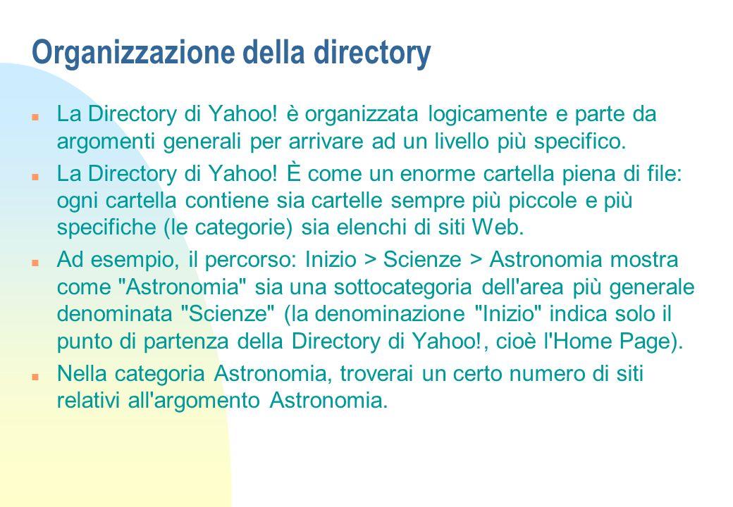 Organizzazione della directory n La Directory di Yahoo! è organizzata logicamente e parte da argomenti generali per arrivare ad un livello più specifi