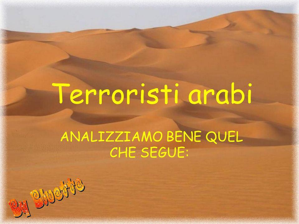 Terroristi arabi ANALIZZIAMO BENE QUEL CHE SEGUE: