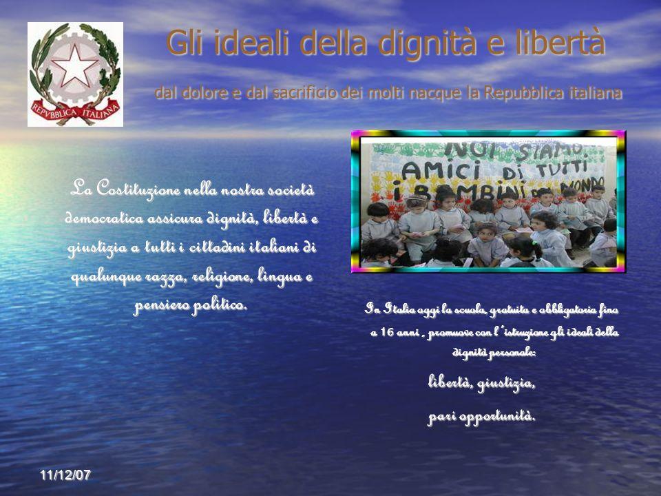 11/12/07 Gli ideali della dignità e libertà dal dolore e dal sacrificio dei molti nacque la Repubblica italiana Gli ideali della dignità e libertà dal