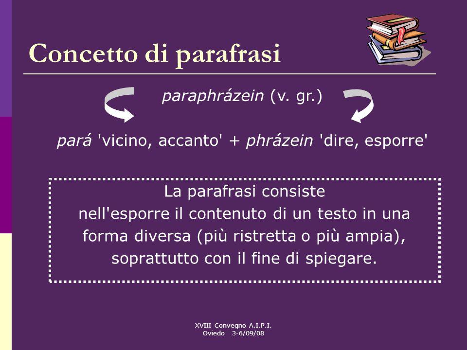 XVIII Convegno A.I.P.I. Oviedo 3-6/09/08 Concetto di parafrasi La parafrasi consiste nell'esporre il contenuto di un testo in una forma diversa (più r