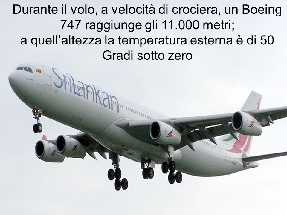Durante il volo, a velocità di crociera, un Boeing 747 raggiunge gli 11.000 metri; a quellaltezza la temperatura esterna è di 50 Gradi sotto zero