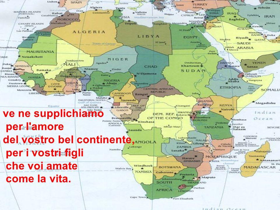 ve ne supplichiamo per l'amore del vostro bel continente, per i vostri figli che voi amate come la vita.