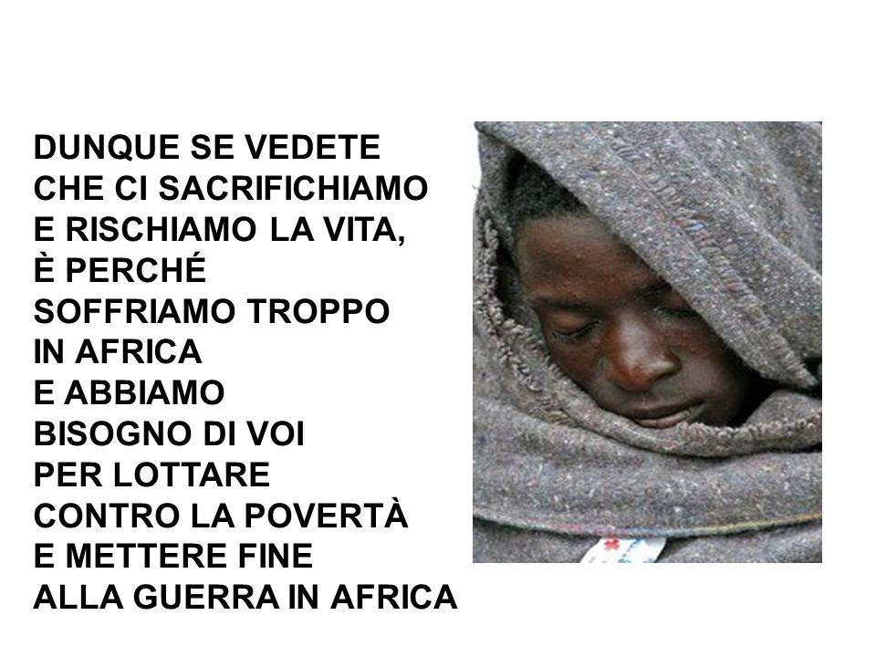DUNQUE SE VEDETE CHE CI SACRIFICHIAMO E RISCHIAMO LA VITA, È PERCHÉ SOFFRIAMO TROPPO IN AFRICA E ABBIAMO BISOGNO DI VOI PER LOTTARE CONTRO LA POVERTÀ