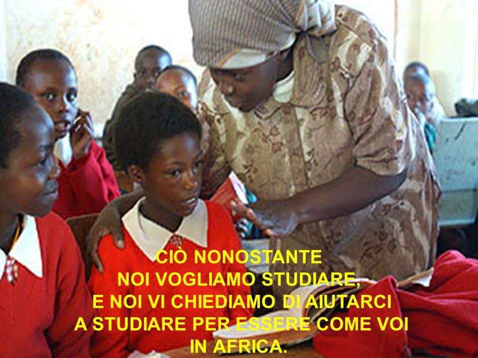 CIÒ NONOSTANTE NOI VOGLIAMO STUDIARE, E NOI VI CHIEDIAMO DI AIUTARCI A STUDIARE PER ESSERE COME VOI IN AFRICA.