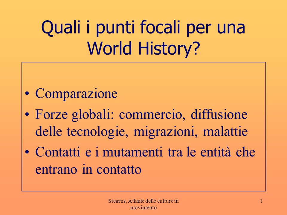 Stearns, Atlante delle culture in movimento 1 Quali i punti focali per una World History? Comparazione Forze globali: commercio, diffusione delle tecn