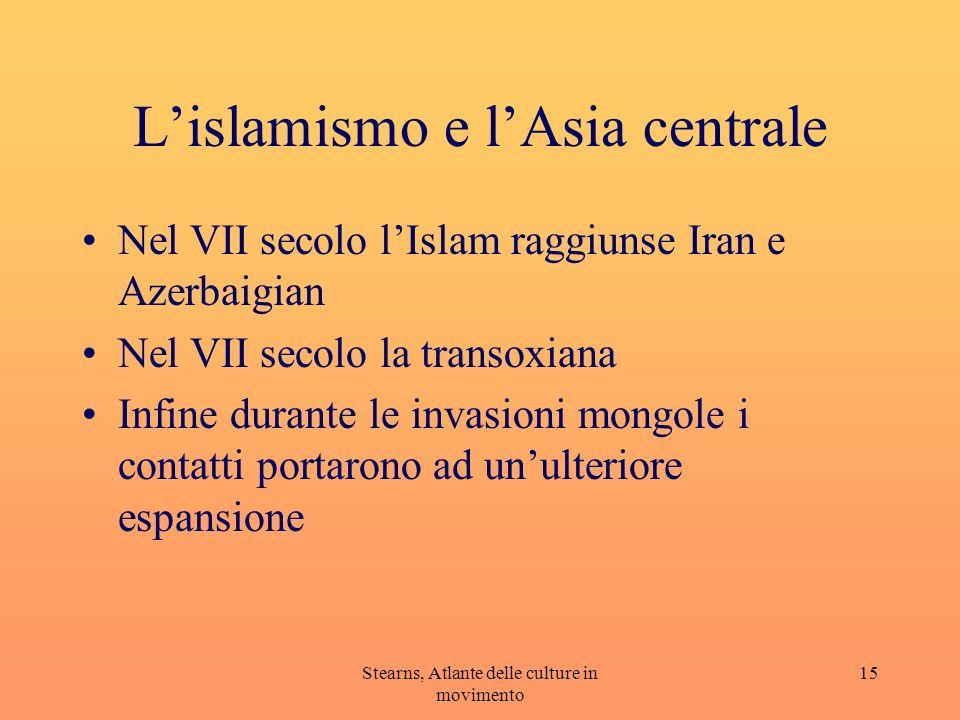 Stearns, Atlante delle culture in movimento 15 Lislamismo e lAsia centrale Nel VII secolo lIslam raggiunse Iran e Azerbaigian Nel VII secolo la transo