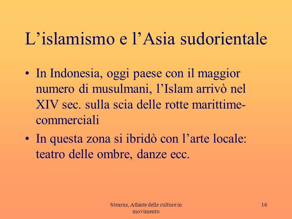 Stearns, Atlante delle culture in movimento 16 Lislamismo e lAsia sudorientale In Indonesia, oggi paese con il maggior numero di musulmani, lIslam arr