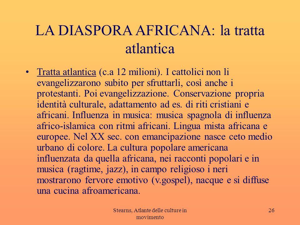 Stearns, Atlante delle culture in movimento 26 LA DIASPORA AFRICANA: la tratta atlantica Tratta atlantica (c.a 12 milioni). I cattolici non li evangel