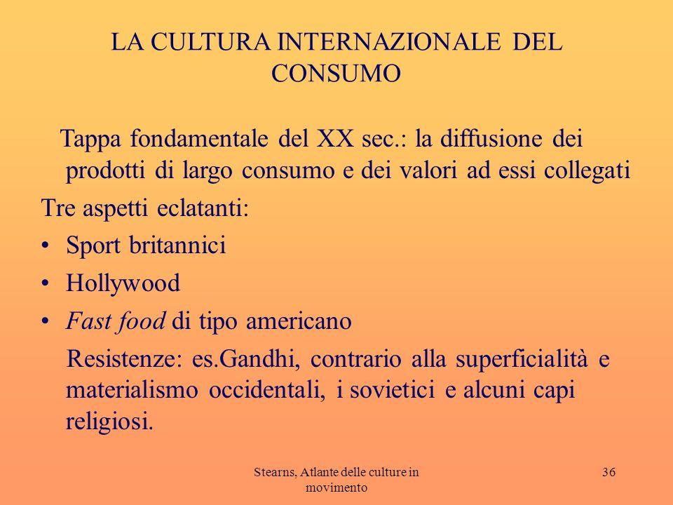 Stearns, Atlante delle culture in movimento 36 LA CULTURA INTERNAZIONALE DEL CONSUMO Tappa fondamentale del XX sec.: la diffusione dei prodotti di lar
