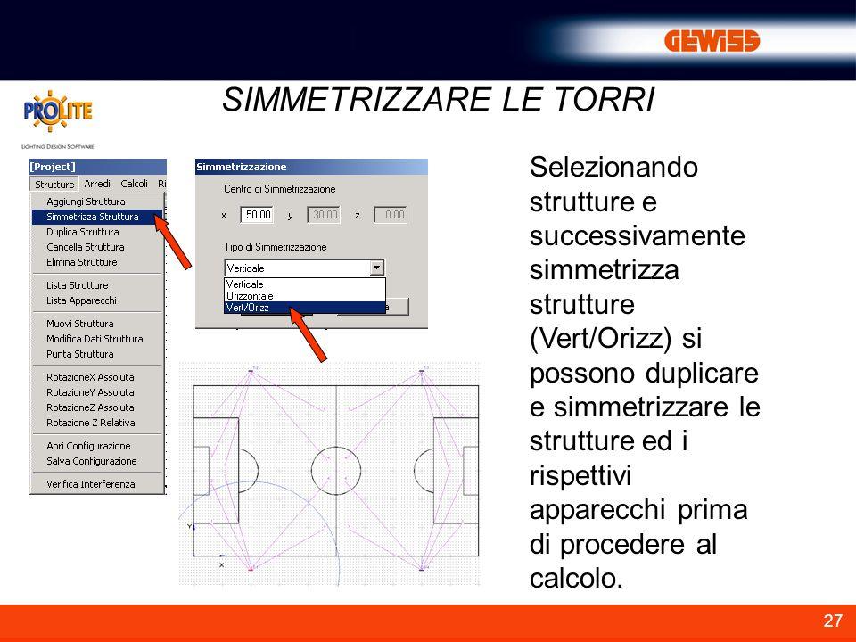 27 SIMMETRIZZARE LE TORRI Selezionando strutture e successivamente simmetrizza strutture (Vert/Orizz) si possono duplicare e simmetrizzare le strutture ed i rispettivi apparecchi prima di procedere al calcolo.