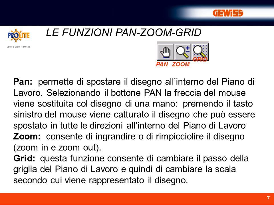 7 LE FUNZIONI PAN-ZOOM-GRID Pan: permette di spostare il disegno allinterno del Piano di Lavoro. Selezionando il bottone PAN la freccia del mouse vien