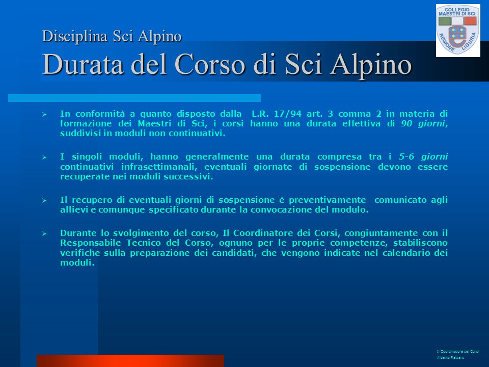 Disciplina Sci Alpino Obiettivi del Corso Sci Alpino Gli aspiranti Maestri di Sci devono saper dimostrare ed eseguire in modo corretto e preciso tutti gli esercizi che sono parte integrante dei livelli.