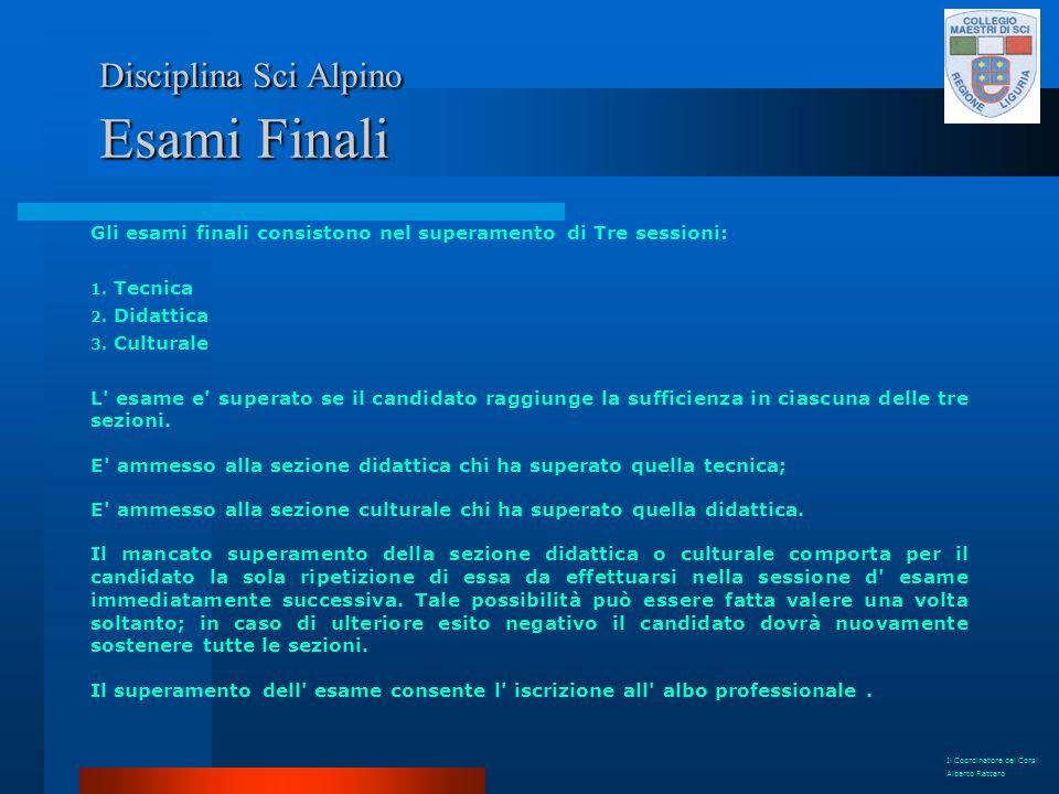 Disciplina Sci Alpino Esami Finali Gli esami finali consistono nel superamento di Tre sessioni: 1. Tecnica 2. Didattica 3. Culturale L' esame e' super