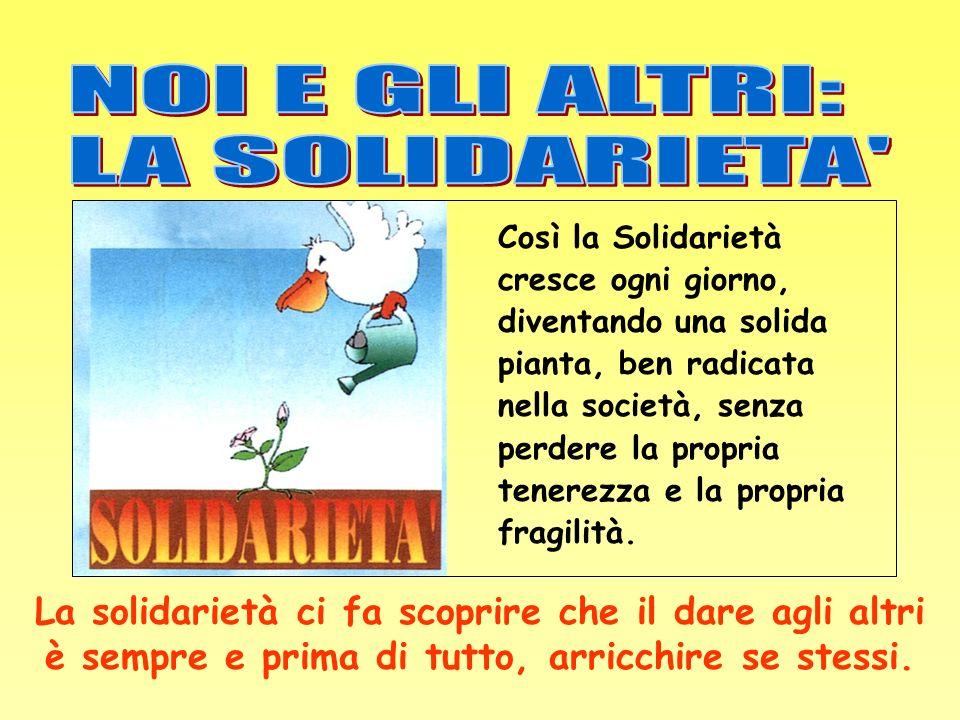Così la Solidarietà cresce ogni giorno, diventando una solida pianta, ben radicata nella società, senza perdere la propria tenerezza e la propria frag