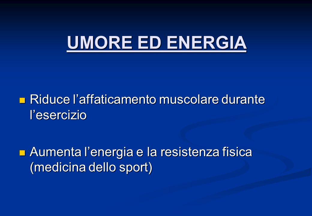 UMORE ED ENERGIA Riduce laffaticamento muscolare durante lesercizio Riduce laffaticamento muscolare durante lesercizio Aumenta lenergia e la resistenza fisica (medicina dello sport) Aumenta lenergia e la resistenza fisica (medicina dello sport)