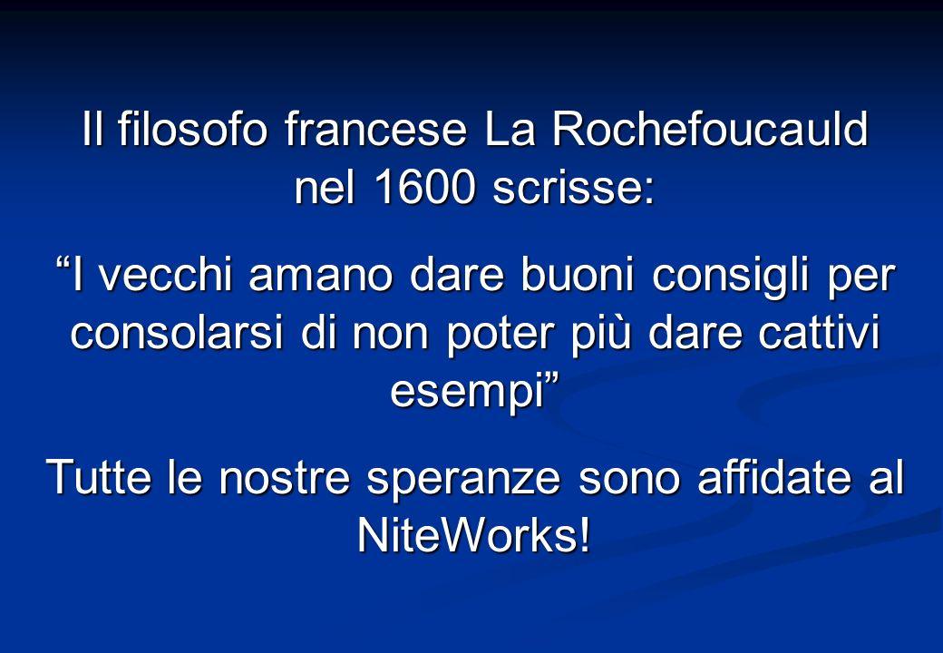 Il filosofo francese La Rochefoucauld nel 1600 scrisse: I vecchi amano dare buoni consigli per consolarsi di non poter più dare cattivi esempi Tutte le nostre speranze sono affidate al NiteWorks!