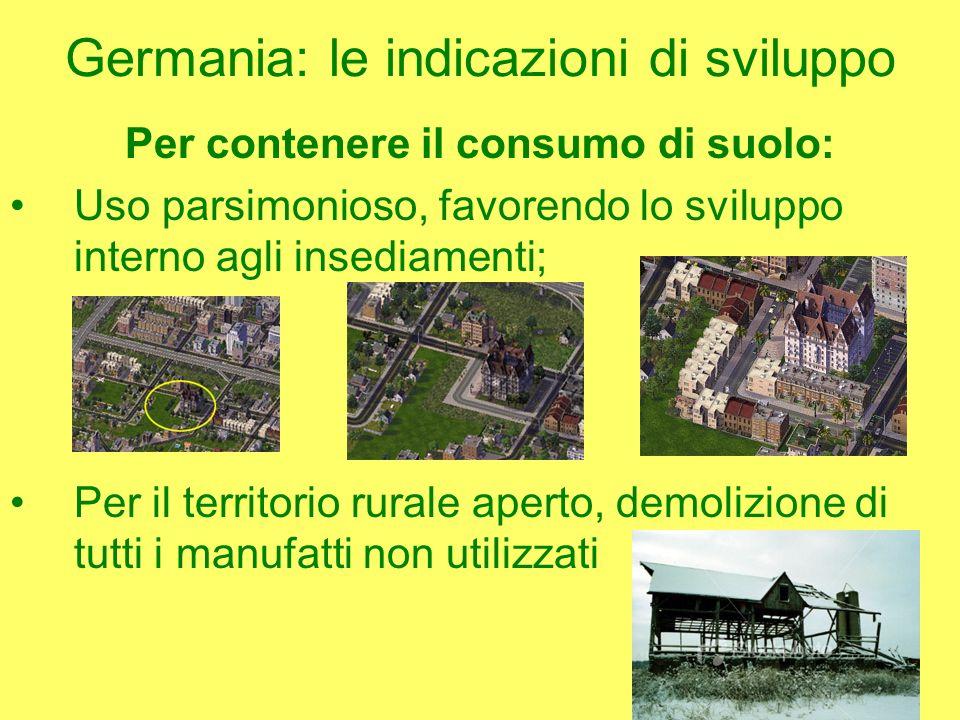 Germania: le indicazioni di sviluppo Per contenere il consumo di suolo: Uso parsimonioso, favorendo lo sviluppo interno agli insediamenti; Per il territorio rurale aperto, demolizione di tutti i manufatti non utilizzati