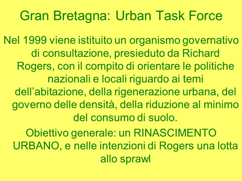 Gran Bretagna: Urban Task Force Nel 1999 viene istituito un organismo governativo di consultazione, presieduto da Richard Rogers, con il compito di orientare le politiche nazionali e locali riguardo ai temi dellabitazione, della rigenerazione urbana, del governo delle densità, della riduzione al minimo del consumo di suolo.