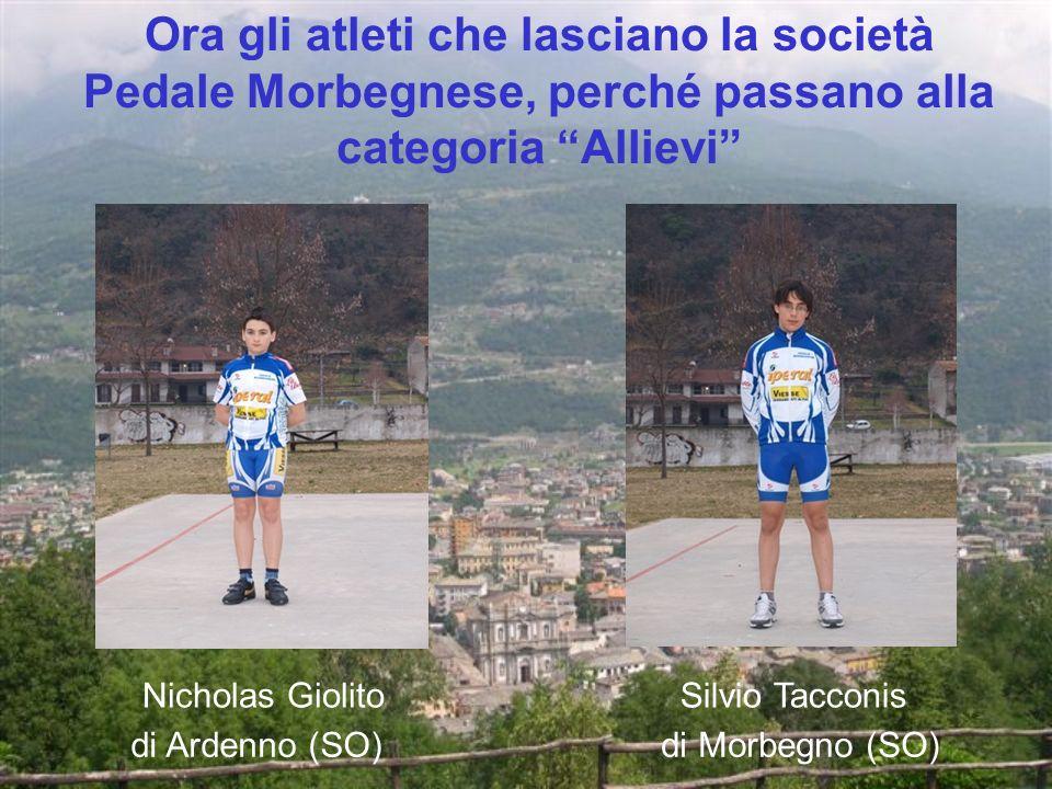 Ora gli atleti che lasciano la società Pedale Morbegnese, perché passano alla categoria Allievi Nicholas Giolito di Ardenno (SO) Silvio Tacconis di Morbegno (SO)