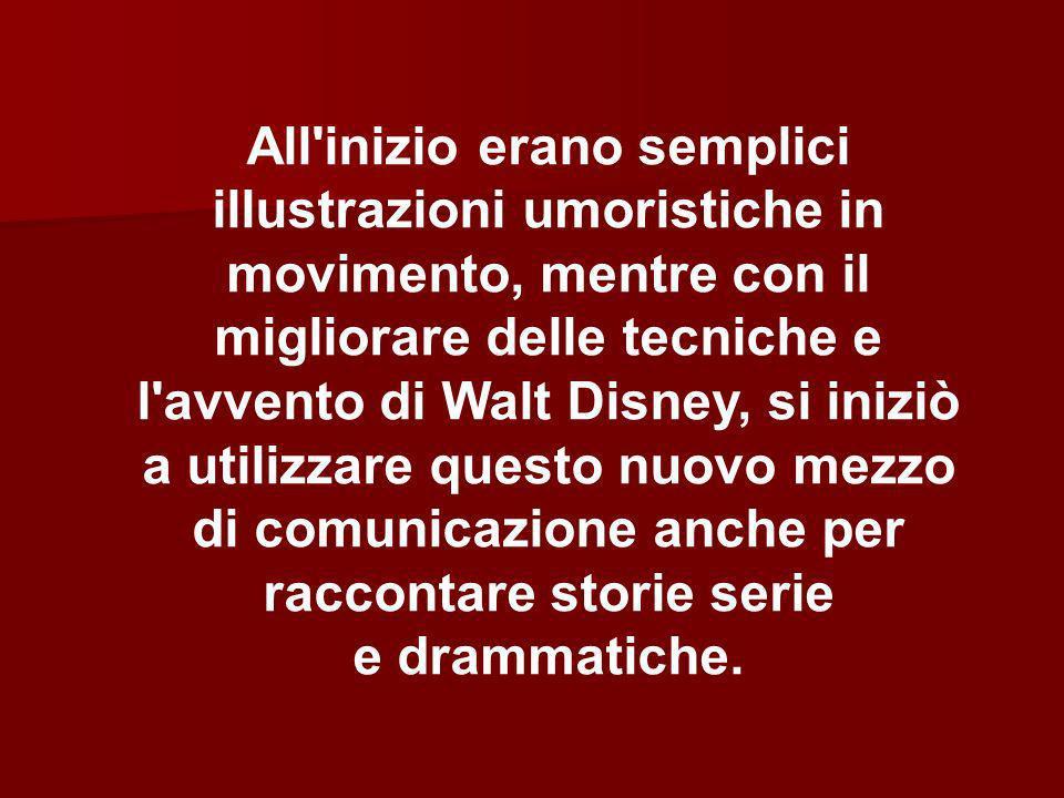 All inizio erano semplici illustrazioni umoristiche in movimento, mentre con il migliorare delle tecniche e l avvento di Walt Disney, si iniziò a utilizzare questo nuovo mezzo di comunicazione anche per raccontare storie serie e drammatiche.