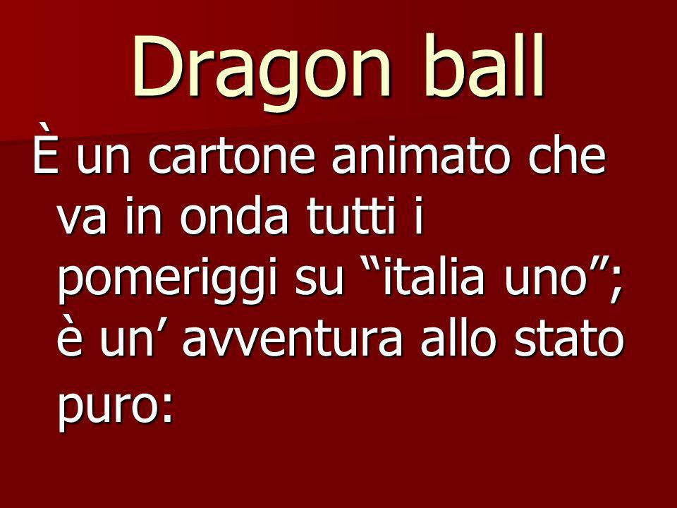Dragon ball È un cartone animato che va in onda tutti i pomeriggi su italia uno; è un avventura allo stato puro: