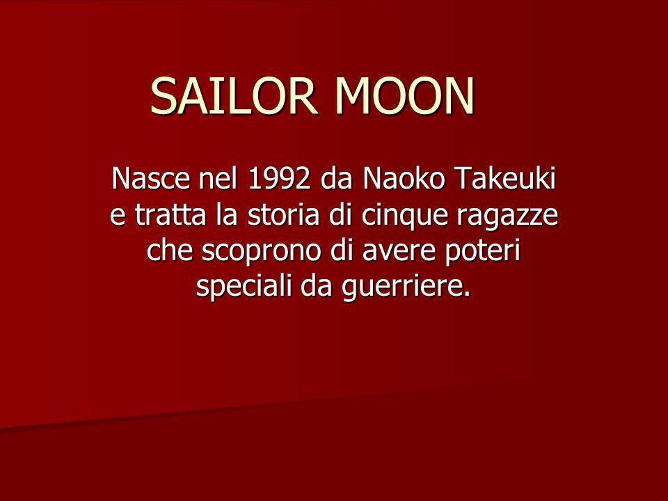 SAILOR MOON Nasce nel 1992 da Naoko Takeuki e tratta la storia di cinque ragazze che scoprono di avere poteri speciali da guerriere.