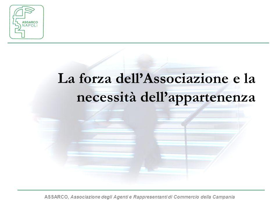 ASSARCO, Associazione degli Agenti e Rappresentanti di Commercio della Campania La forza dellAssociazione e la necessità dellappartenenza