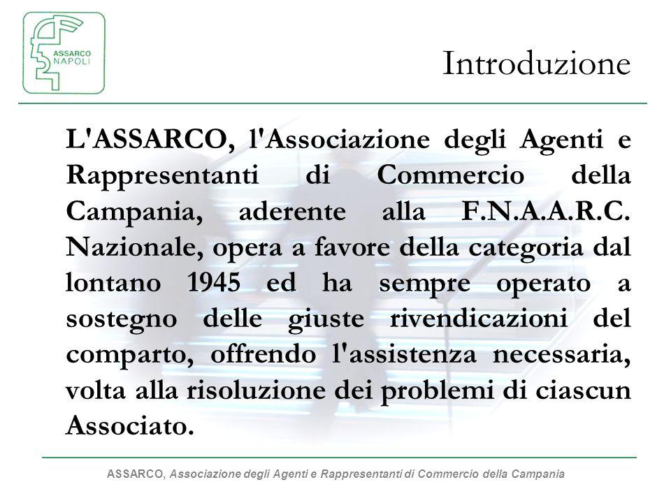 ASSARCO, Associazione degli Agenti e Rappresentanti di Commercio della Campania Introduzione L ASSARCO, l Associazione degli Agenti e Rappresentanti di Commercio della Campania, aderente alla F.N.A.A.R.C.