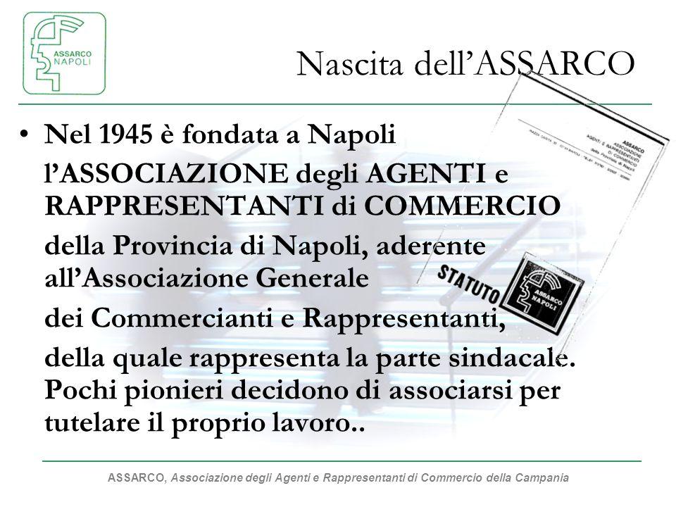 ASSARCO, Associazione degli Agenti e Rappresentanti di Commercio della Campania Nascita dellASSARCO Nel 1945 è fondata a Napoli lASSOCIAZIONE degli AGENTI e RAPPRESENTANTI di COMMERCIO della Provincia di Napoli, aderente allAssociazione Generale dei Commercianti e Rappresentanti, della quale rappresenta la parte sindacale.