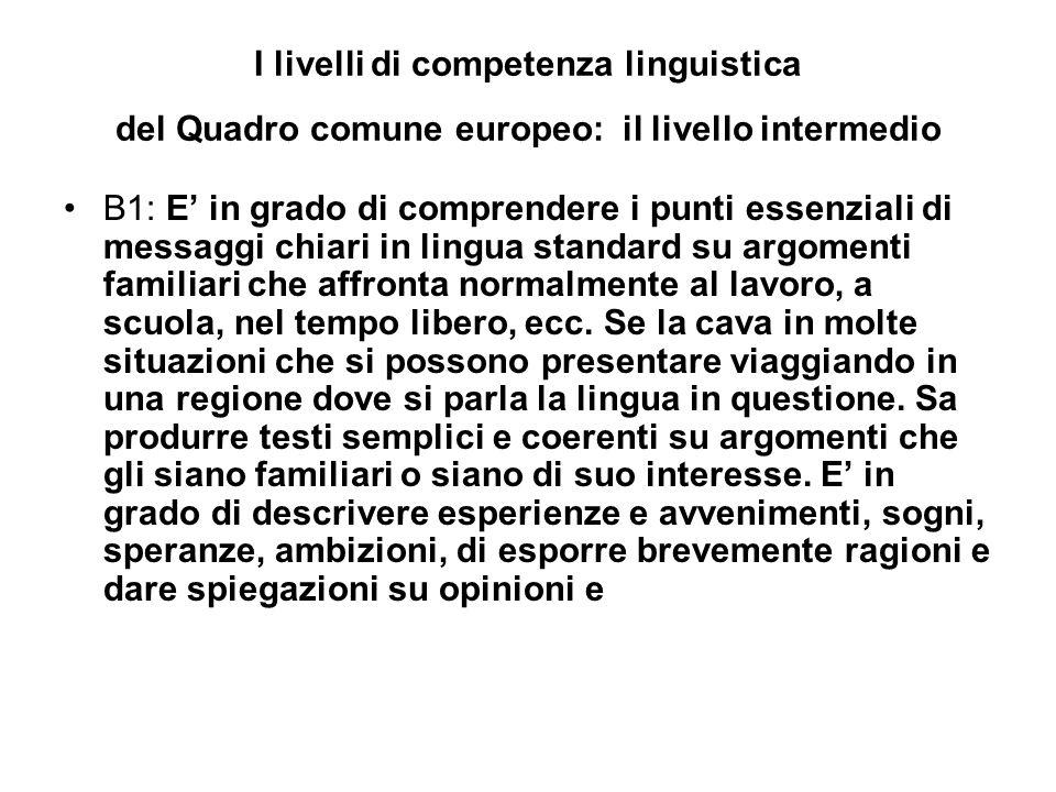 I livelli di competenza linguistica del Quadro comune europeo: il livello intermedio B1: E in grado di comprendere i punti essenziali di messaggi chiari in lingua standard su argomenti familiari che affronta normalmente al lavoro, a scuola, nel tempo libero, ecc.