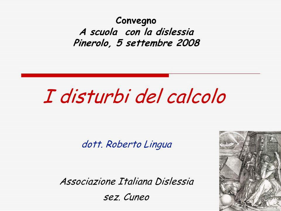 Convegno A scuola con la dislessia Pinerolo, 5 settembre 2008 I disturbi del calcolo dott. Roberto Lingua Associazione Italiana Dislessia sez. Cuneo
