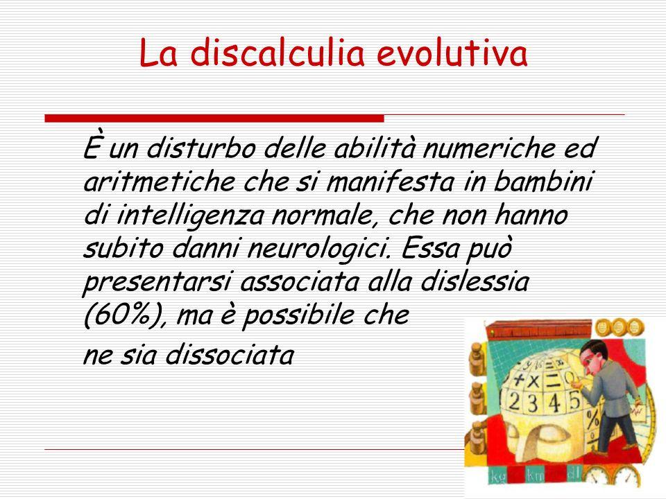 La discalculia evolutiva È un disturbo delle abilità numeriche ed aritmetiche che si manifesta in bambini di intelligenza normale, che non hanno subit