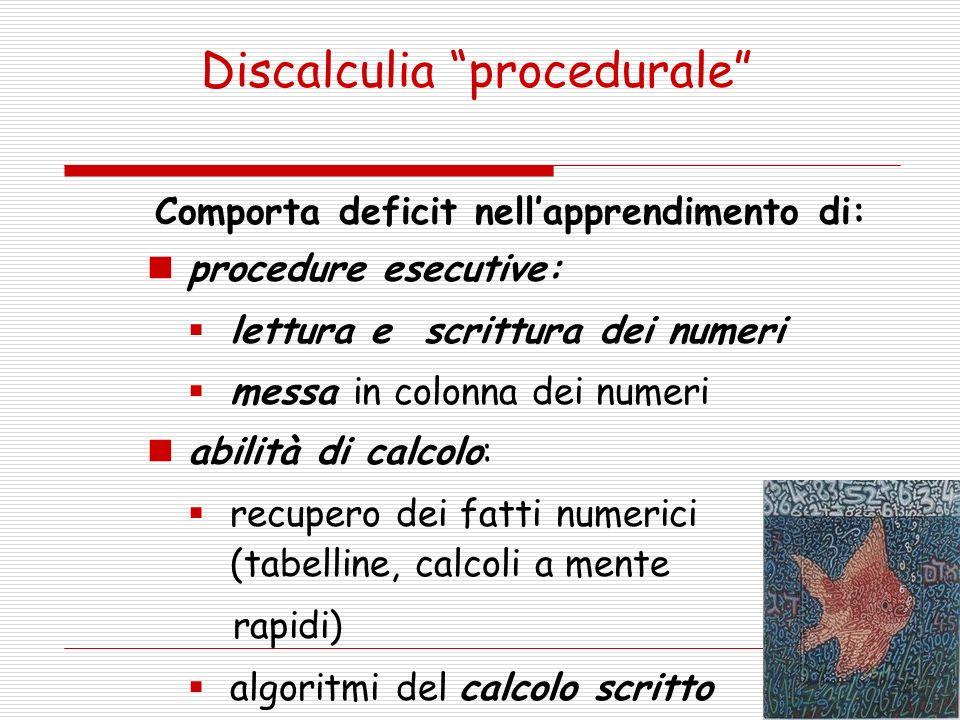 Discalculia procedurale Comporta deficit nellapprendimento di: procedure esecutive: lettura e scrittura dei numeri messa in colonna dei numeri abilità