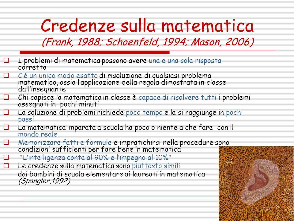 Credenze sulla matematica (Frank, 1988; Schoenfeld, 1994; Mason, 2006) I problemi di matematica possono avere una e una sola risposta corretta Cè un u