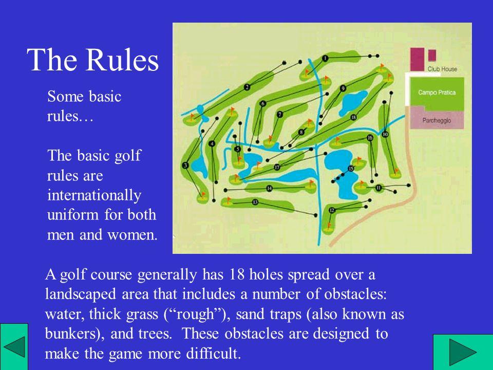 Un percorso di golf ha in genere 18 buche distribuite in unarea progettata a parco naturale che include un numero di ostacoli - acqua, rough, bunker,alberi- che sono ideati per rendere il gioco più difficile.