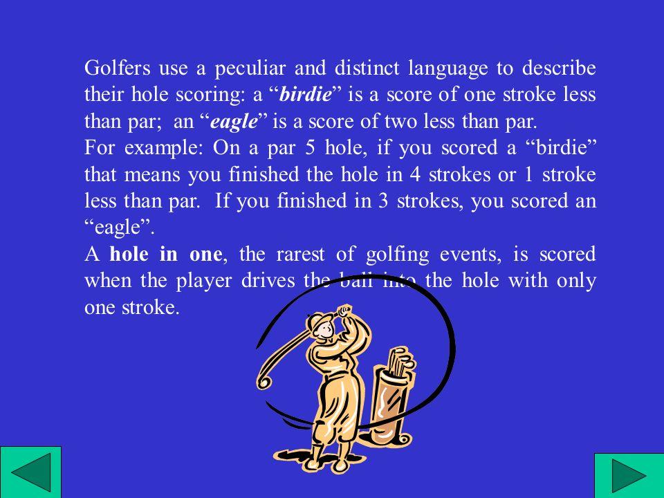 I golfisti usano un linguaggio diverso e particolare per descrivere il loro punteggio: Un bogie è il punteggio di una buca che è un tiro in più del par un birdie è il punteggio di una buca che è un tiro meno del par, e un eagle è il punteggio di una buca chiusa con due tiri meno del par.