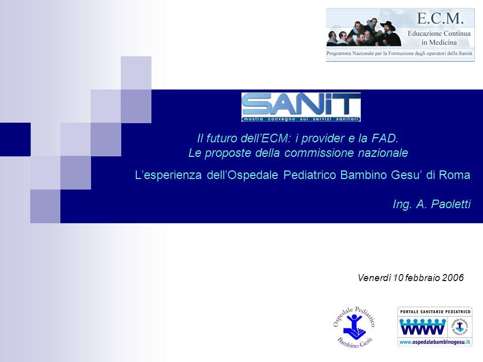Il futuro dellECM: i provider e la FAD. Le proposte della commissione nazionale Lesperienza dellOspedale Pediatrico Bambino Gesu di Roma Ing. A. Paole