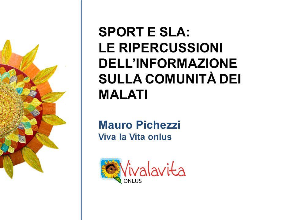 SPORT E SLA: LE RIPERCUSSIONI DELLINFORMAZIONE SULLA COMUNITÀ DEI MALATI Mauro Pichezzi Viva la Vita onlus